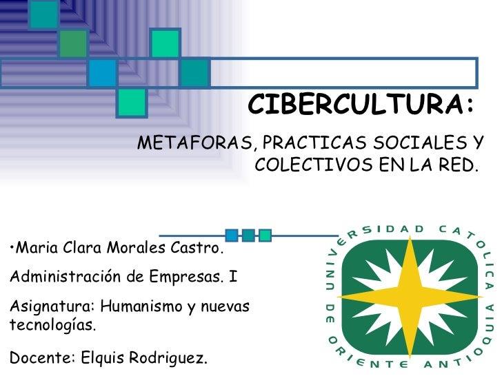 CIBERCULTURA:   METAFORAS, PRACTICAS SOCIALES Y COLECTIVOS EN LA RED.  <ul><li>Maria Clara Morales Castro. </li></ul><ul><...