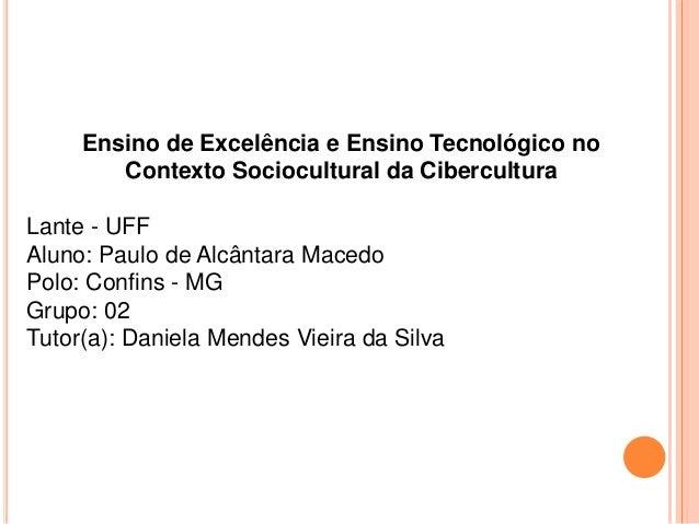 Ensino de Excelência e Ensino Tecnológico no Contexto Sociocultural da Cibercultura Lante - UFF Aluno: Paulo de Alcântara ...