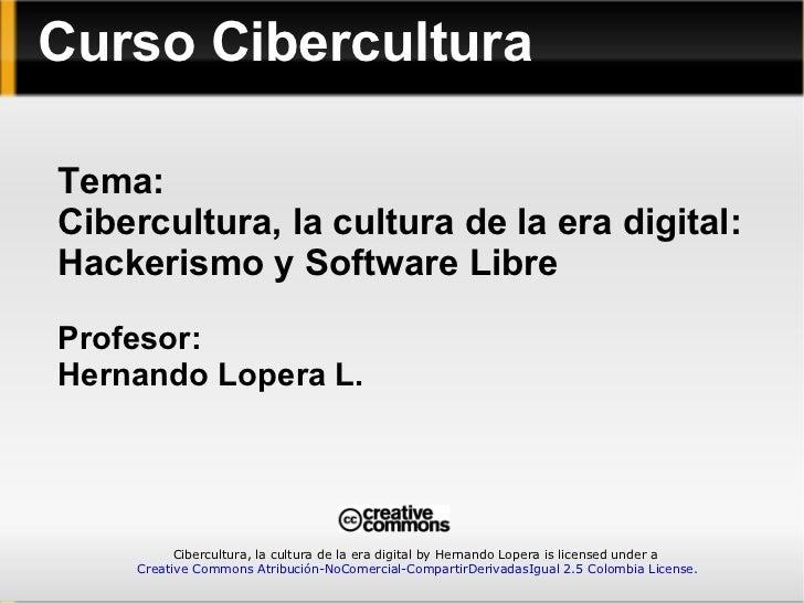 Tema: Cibercultura, la cultura de la era digital: Hackerismo y Software Libre Profesor: Hernando Lopera L. Curso Cibercult...