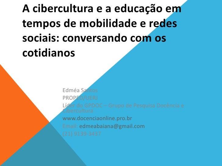 A cibercultura e a educação emtempos de mobilidade e redessociais: conversando com oscotidianos       Edméa Santos       P...