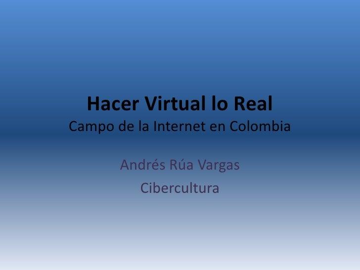 Hacer Virtual lo Real Campo de la Internet en Colombia         Andrés Rúa Vargas          Cibercultura