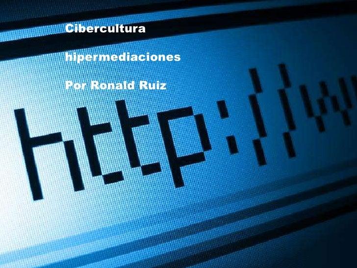 Cibercultura<br />hipermediaciones<br />Por Ronald Ruiz <br />