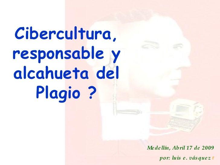 Cibercultura, responsable y alcahueta del Plagio ? Medellín, Abril 17 de 2009 por: luis e. vásquez  r