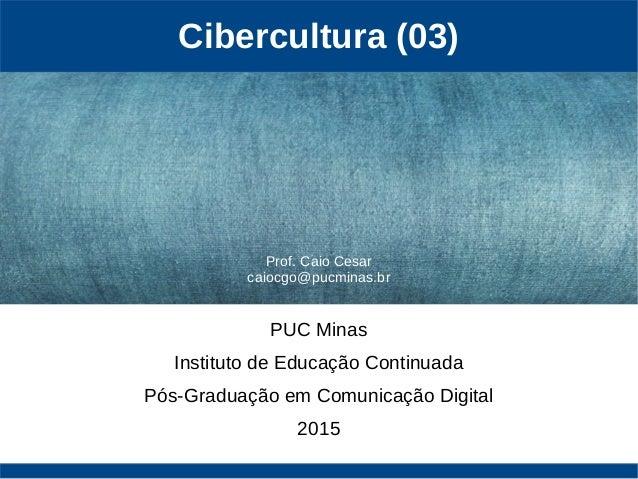Cibercultura (03) PUC Minas Instituto de Educação Continuada Pós-Graduação em Comunicação Digital 2015 Prof. Caio Cesar ca...