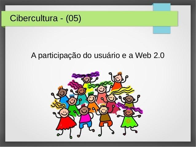Cibercultura - (05) A participação do usuário e a Web 2.0