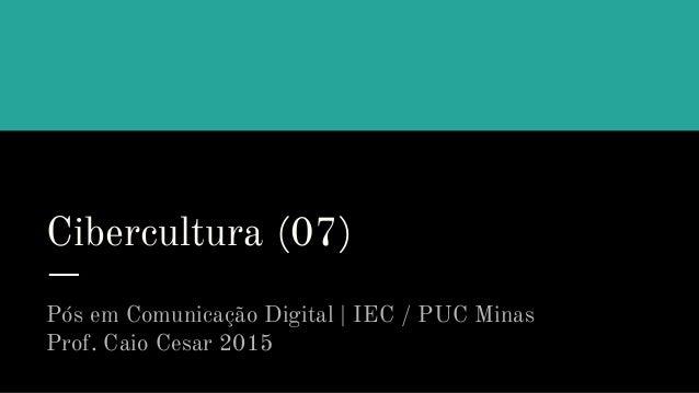 Cibercultura (07) Pós em Comunicação Digital | IEC / PUC Minas Prof. Caio Cesar 2015
