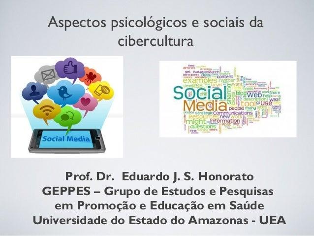 Aspectos psicológicos e sociais da  cibercultura  Prof. Dr. Eduardo J. S. Honorato  GEPPES – Grupo de Estudos e Pesquisas ...