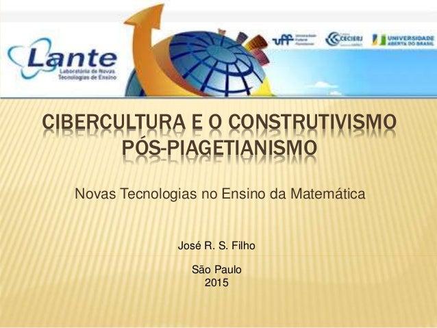 CIBERCULTURA E O CONSTRUTIVISMO PÓS-PIAGETIANISMO Novas Tecnologias no Ensino da Matemática José R. S. Filho São Paulo 2015
