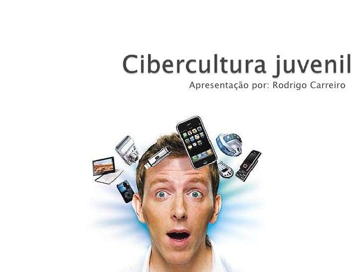 Cibercultura juvenil<br />Apresentação por: Rodrigo Carreiro<br />