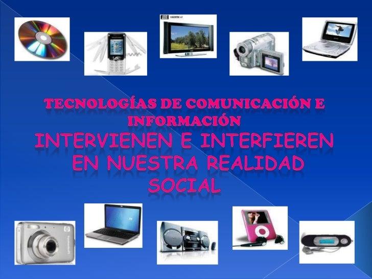 TECNOLOGÍAS DE COMUNICACIÓN E INFORMACIÓN<br />INTERVIENEN E INTERFIEREN<br /> EN NUESTRA REALIDAD SOCIAL<br />
