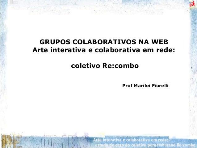 GRUPOS COLABORATIVOS NA WEB Arte interativa e colaborativa em rede: coletivo Re:combo Prof Marilei Fiorelli