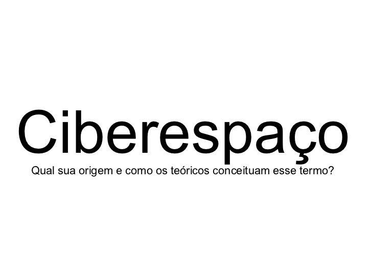 Ciberespaço Qual sua origem e como os teóricos conceituam esse termo?