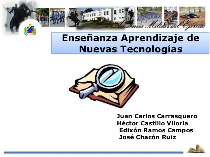 Enseñanza Aprendizaje de   Nuevas Tecnologías      Cap. Juan Carlos Carrasquero      Cap. Héctor Castillo Viloria      1Tt...