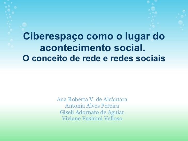 Ciberespaço como o lugar do acontecimento social.  O conceito de rede e redes sociais Ana Roberta V. de Alcântara Antonia ...