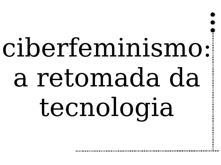 ciberfeminismo:  a retomada da    tecnologia