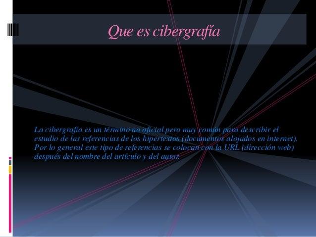 La cibergrafía es un término no oficial pero muy común para describir el estudio de las referencias de los hipertextos (do...