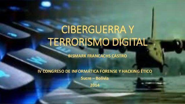 CIBERGUERRA Y TERRORISMO DIGITAL  IV CONGRESO DE INFORMÁTICA FORENSE Y HACKING ÉTICO  Sucre –Bolivia  2014  BISMARK FRANCA...