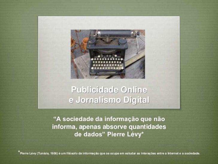 """Publicidade Onlinee Jornalismo Digital <br />""""A sociedade da informação que não informa, apenas absorve quantidades de dad..."""