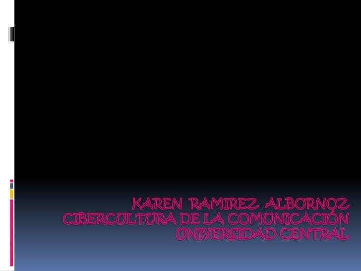 KAREN  RAMIREZ  ALBORNOZ<br />CIBERCULTURA DE LA COMUNICACIÓN<br />UNIVERSIDAD CENTRAL<br />