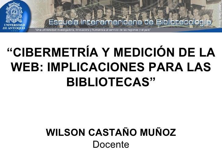 """"""" CIBERMETRÍA Y MEDICIÓN DE LA WEB: IMPLICACIONES PARA LAS BIBLIOTECAS"""" WILSON CASTAÑO MUÑOZ Docente"""