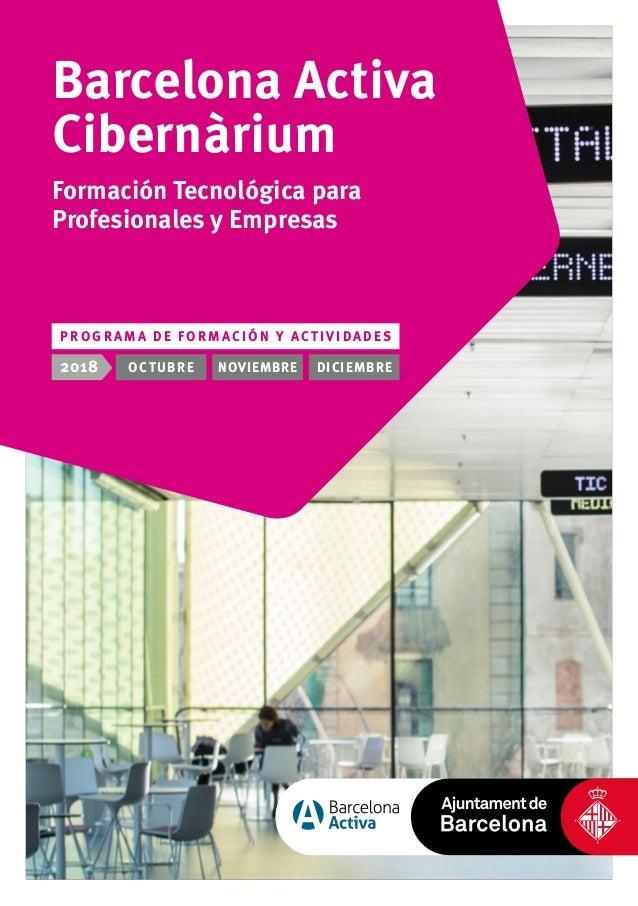 2018 OCTUBRE NOVIEMBRE DICIEMBRE Barcelona Activa Cibernàrium Formación Tecnológica para Profesionales y Empresas P R O G ...