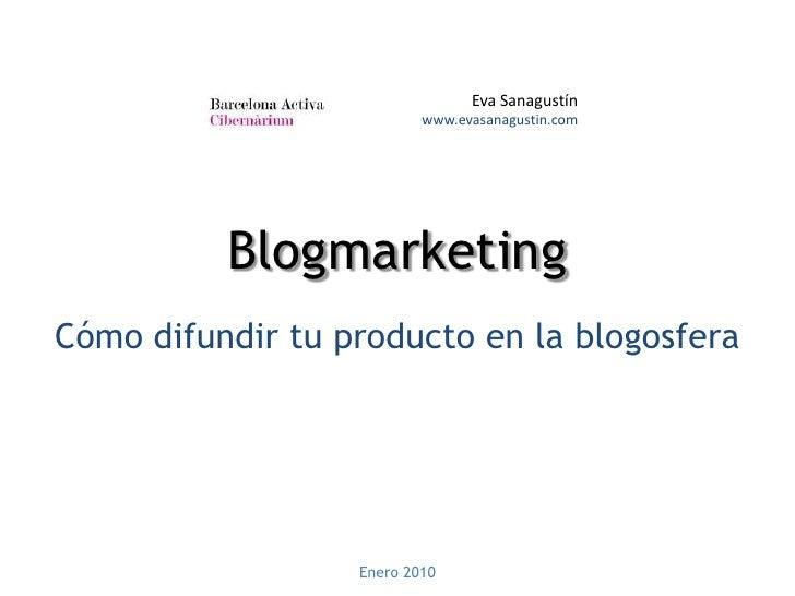 Eva Sanagustínwww.evasanagustin.com<br />Blogmarketing<br />Cómo difundir tu producto en la blogosfera<br />Enero 2010<br />