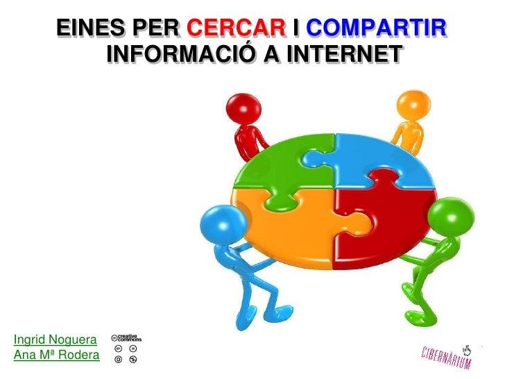 EINES PER CERCAR I COMPARTIR           INFORMACIÓ A INTERNET     Ingrid Noguera Ana Mª Rodera