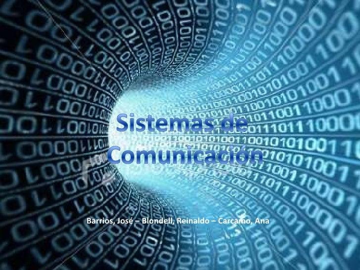 Sistemas de<br /> Comunicación<br />Barrios, José – Blondell, Reinaldo – Carcamo, Ana<br />