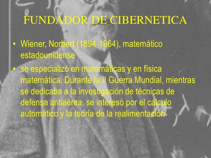 """HISTORIA• NACIO : 1942 impulsada por Norbert Wiener• que tiene como objeto """"el control y  comunicación en el animal y en l..."""