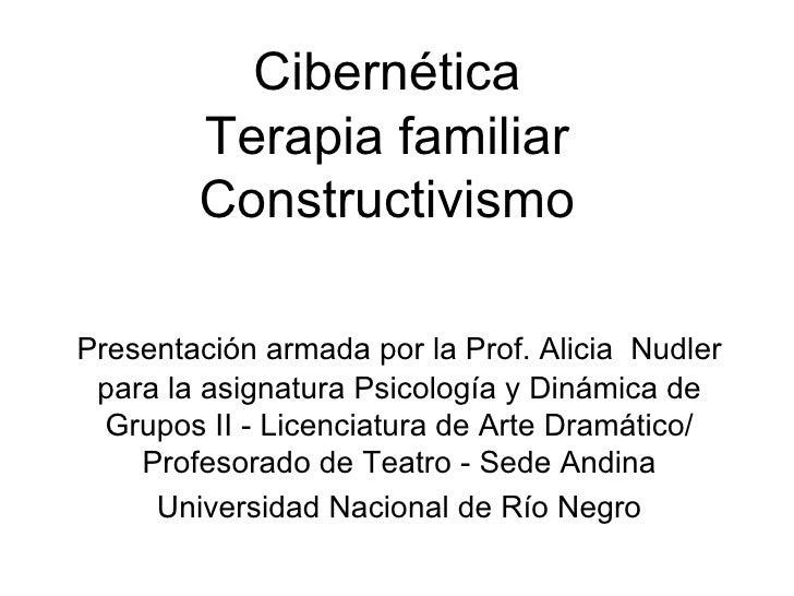 Cibernética Terapia familiar Constructivismo <ul><li>Presentación armada por la Prof. Alicia  Nudler para la asignatura Ps...