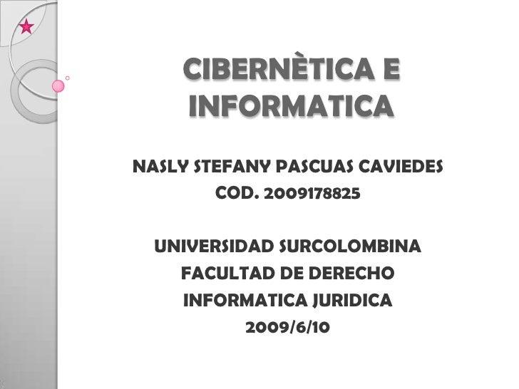 CIBERNÈTICA E INFORMATICA <br />NASLY STEFANY PASCUAS CAVIEDES<br />COD. 2009178825<br />UNIVERSIDAD SURCOLOMBINA<br />FAC...