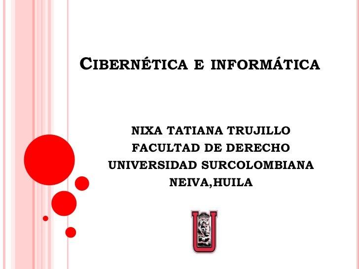 Cibernética e informática<br />NIXA TATIANA TRUJILLO <br />FACULTAD DE DERECHO<br />UNIVERSIDAD SURCOLOMBIANA<br />NEIVA,H...
