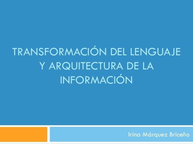 TRANSFORMACIÓN DEL LENGUAJE    Y ARQUITECTURA DE LA        INFORMACIÓN                  Irina Márquez Briceño