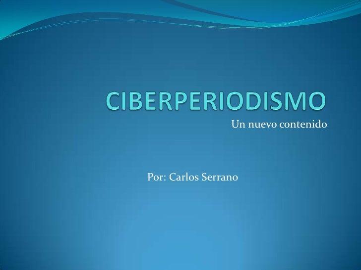 CIBERPERIODISMO<br />Un nuevo contenido<br />              Por: Carlos Serrano<br />