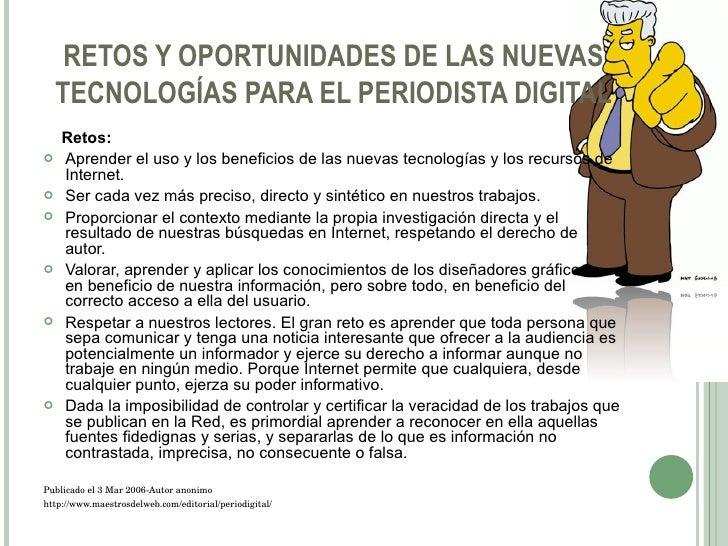 RETOS Y OPORTUNIDADES DE LAS NUEVAS TECNOLOGÍAS PARA EL PERIODISTA DIGITAL <ul><li>Retos: </li></ul><ul><li>Aprender el us...