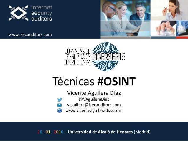 Técnicas #OSINT Vicente Aguilera Díaz @VAguileraDiaz vaguilera@isecauditors.com www.vicenteaguileradiaz.com 26 · 01 · 2016...
