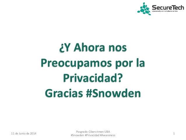 ¿Y Ahora nos Preocupamos por la Privacidad? Gracias #Snowden 11 de Junio de 2014 1 Posgrado Cibercrimen UBA #Snowden #Priv...