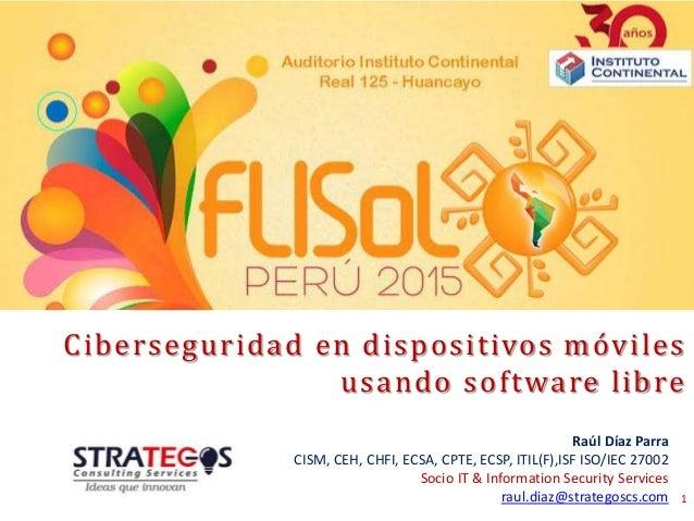 Ciberseguridad en dispositivos móviles usando software libre 1 Raúl Díaz Parra CISM, CEH, CHFI, ECSA, CPTE, ECSP, ITIL(F),...