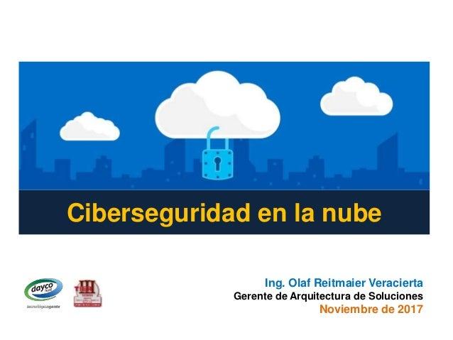 Ciberseguridad en la nube Ing. Olaf Reitmaier Veracierta Gerente de Arquitectura de Soluciones Noviembre de 2017