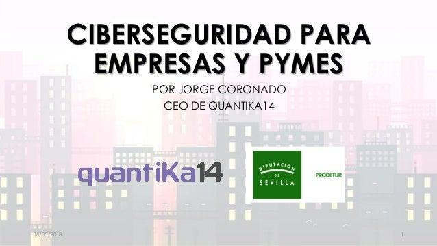 CIBERSEGURIDAD PARA EMPRESAS Y PYMES POR JORGE CORONADO CEO DE QUANTIKA14 18/05/2018 1