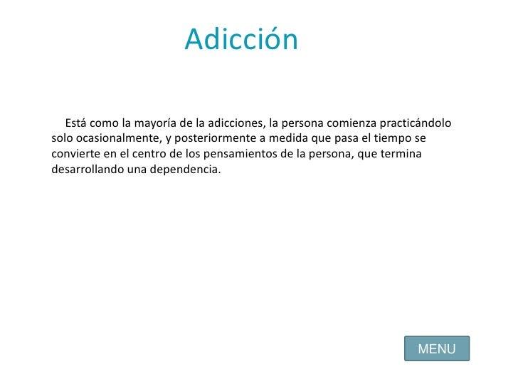 Adicción<br />Está como la mayoría de la adicciones, la persona comienza practicándolo solo ocasionalmente, y posteriormen...
