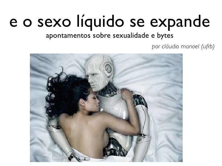e o sexo líquido se expande    apontamentos sobre sexualidade e bytes                                   por cláudio manoel...