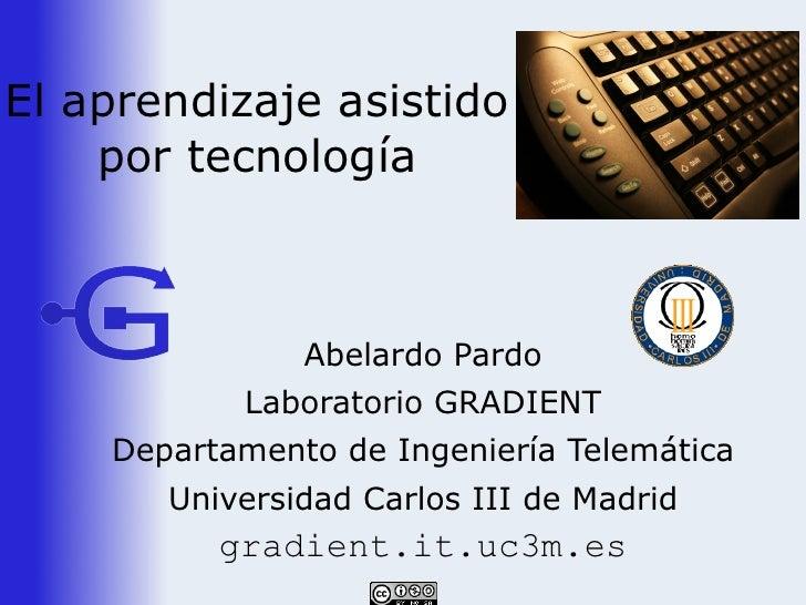 El aprendizaje asistido     por tecnología                   Abelardo Pardo            Laboratorio GRADIENT     Departamen...
