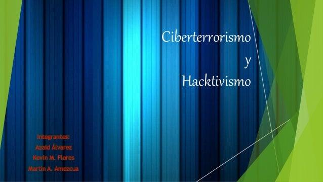 Ciberterrorismo y Hacktivismo Integrantes: Azaid Álvarez Kevin M. Flores Martin A. Amezcua