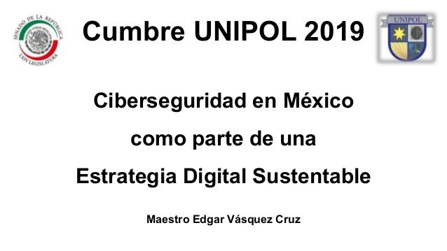 Ciberseguridad en México como parte de una Estrategia Digital Sustentable Maestro Edgar Vásquez Cruz Cumbre UNIPOL 2019