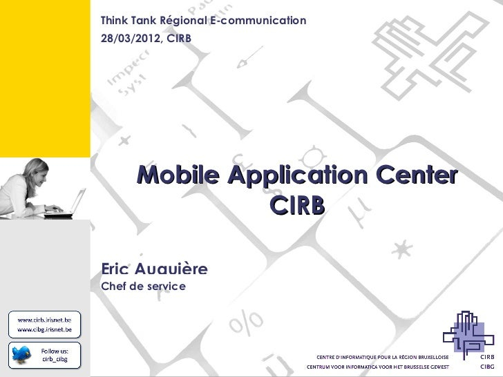 Think Tank Régional E-communication28/03/2012, CIRB      Mobile Application Center               CIRBEric AuquièreChef de ...