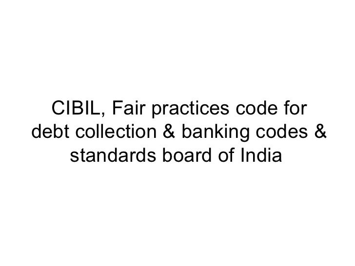 CIBIL, Fair practices code fordebt collection & banking codes &    standards board of India