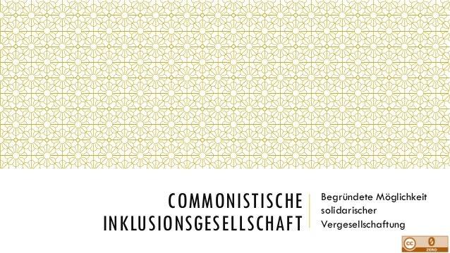 COMMONISTISCHE INKLUSIONSGESELLSCHAFT Begründete Möglichkeit solidarischer Vergesellschaftung