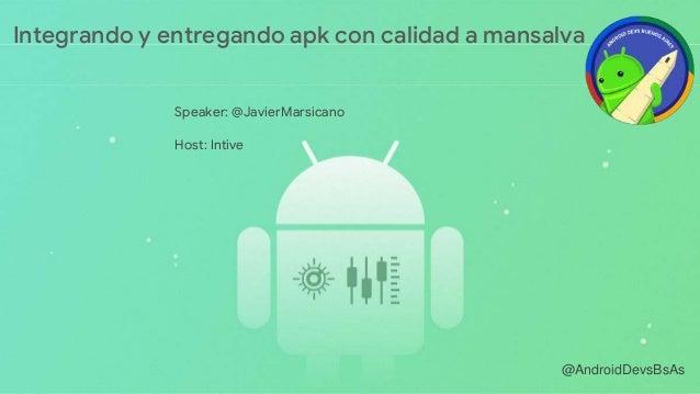 @AndroidDevsBsAs Speaker: @JavierMarsicano Host: Intive Integrando y entregando apk con calidad a mansalva