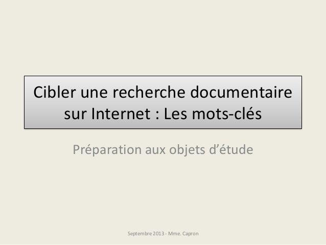 Cibler une recherche documentaire sur Internet : Les mots-clés Préparation aux objets d'étude Septembre 2013 - Mme. Capron